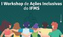 I Workshop de Ações Inclusivas